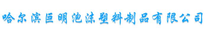 哈尔滨巨明泡沫塑料制品有限公司